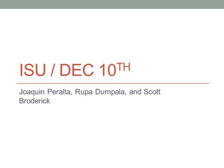 ISU / DEC 10 TH Joaquin Peralta, Rupa Dumpala, and Scott Broderick.