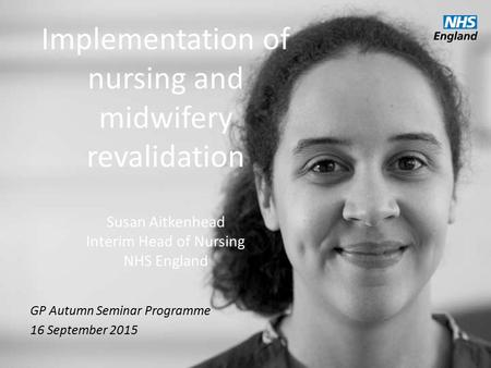 Implementation of nursing and midwifery revalidation Susan Aitkenhead Interim Head of Nursing NHS England GP Autumn Seminar Programme 16 September 2015.