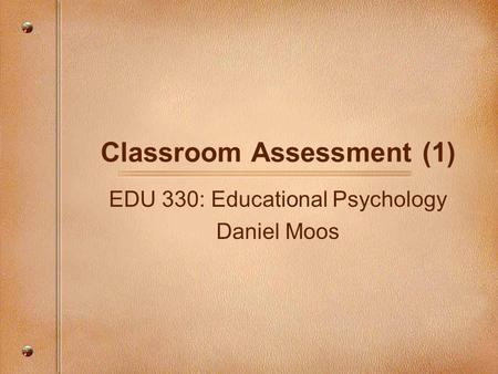 Classroom Assessment (1) EDU 330: Educational Psychology Daniel Moos.