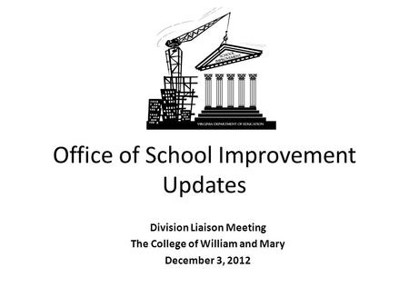 Office of School Improvement Updates Division Liaison Meeting The College of William and Mary December 3, 2012.