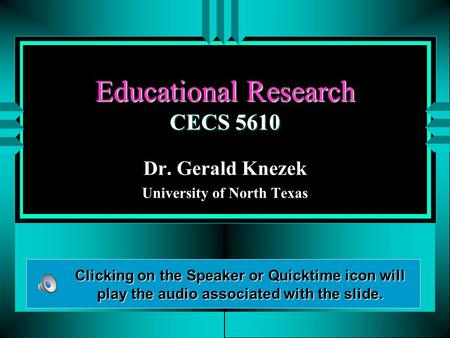 Educational Research CECS 5610 Dr. Gerald Knezek University of North Texas Clicking on the Speaker or Quicktime icon will play the audio associated with.