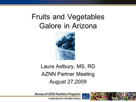 Fruits and Vegetables Galore in Arizona Laura Astbury, MS, RD AZNN Partner Meeting August 27,2009.