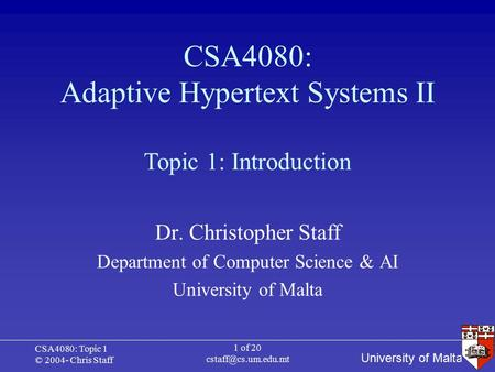 University of Malta CSA4080: Topic 1 © 2004- Chris Staff 1 of 20 CSA4080: Adaptive Hypertext Systems II Dr. Christopher Staff Department.
