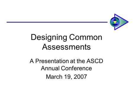 Designing Common Assessments A Presentation at the ASCD Annual Conference March 19, 2007.