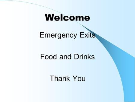Welcome Emergency Exits Food and Drinks Thank You.