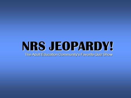 NRS JEOPARDY! The Adult Education Community's Favorite Quiz Show.