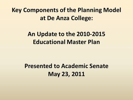 Key Components of the Planning Model at De Anza College: An Update to the 2010-2015 Educational Master Plan Presented to Academic Senate May 23, 2011.