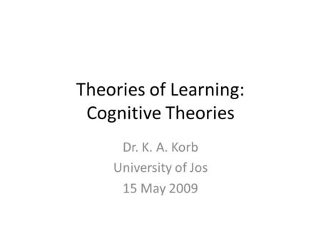 Theories of Learning: Cognitive Theories Dr. K. A. Korb University of Jos 15 May 2009.