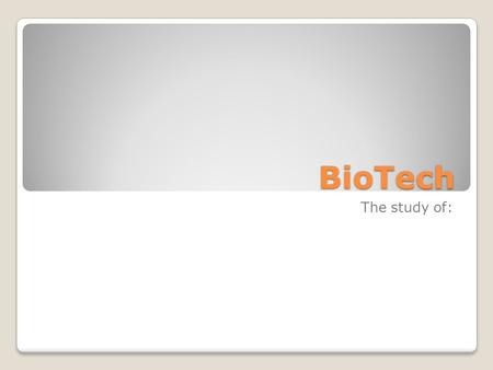 BioTech The study of:. BioTech Definition of biotechnology: ...any technique that uses living organisms (or parts of organisms) to make or modify products,
