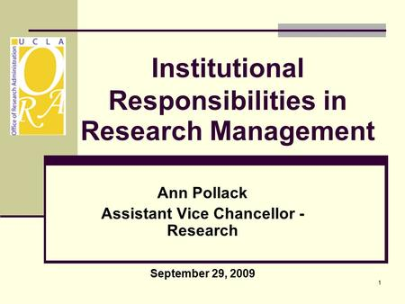 1 Institutional Responsibilities in Research Management Ann Pollack Assistant Vice Chancellor - Research September 29, 2009.