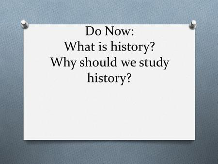 Do Now: What is history? Why should we study history?
