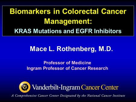 Mace L. Rothenberg, M.D. Professor of Medicine Ingram Professor of Cancer Research Biomarkers in Colorectal Cancer Management: KRAS Mutations and EGFR.