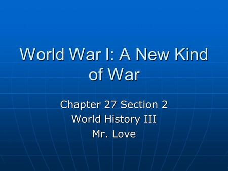 World War I: A New Kind of War Chapter 27 Section 2 World History III Mr. Love.