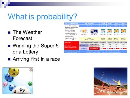 What is probability? The Weather Forecast Winning the Super 5 or a Lottery Arriving first in a race.