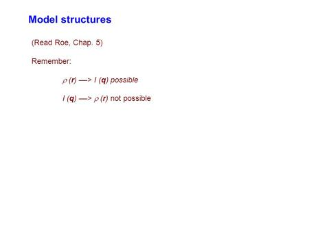 Model structures (Read Roe, Chap. 5) Remember:  (r) ––> I (q) possible I (q) ––>  (r) not possible.