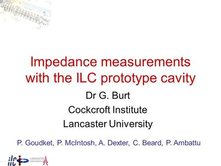 Impedance measurements with the ILC prototype cavity Dr G. Burt Cockcroft Institute Lancaster University P. Goudket, P. McIntosh, A. Dexter, C. Beard,