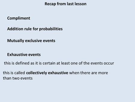Recap from last lesson Compliment Addition rule for probabilities Mutually exclusive events Exhaustive events this is defined as it is certain at least.