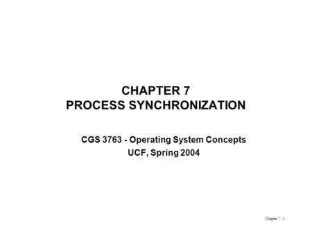 Chapter 7 -1 CHAPTER 7 PROCESS SYNCHRONIZATION CGS 3763 - Operating System Concepts UCF, Spring 2004.