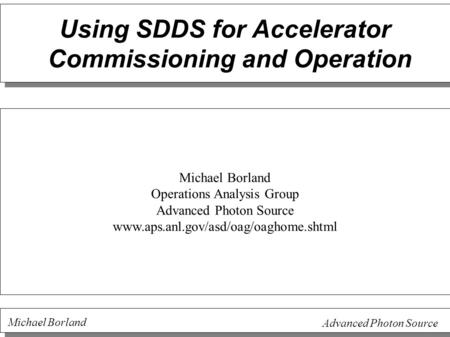 Michael Borland Advanced Photon Source Using SDDS for Accelerator Commissioning and Operation Michael Borland Operations Analysis Group Advanced Photon.