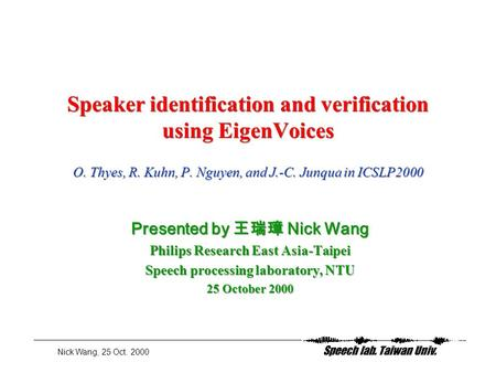 Nick Wang, 25 Oct. 2000 Speaker identification and verification using EigenVoices O. Thyes, R. Kuhn, P. Nguyen, and J.-C. Junqua in ICSLP2000 Presented.