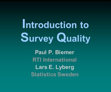 Paul P. Biemer RTI International Lars E. Lyberg Statistics Sweden I ntroduction to S urvey Q uality.