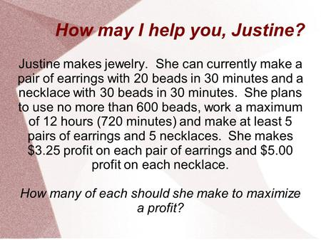 How may I help you, Justine? Justine makes jewelry. She can currently make a pair of earrings with 20 beads in 30 minutes and a necklace with 30 beads.