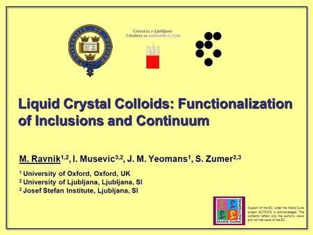 Liquid Crystal Colloids: Functionalization of Inclusions and Continuum M. Ravnik 1,2, I. Musevic 3,2, J. M. Yeomans 1, S. Zumer 2,3 1 University of Oxford,