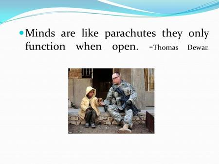 Minds are like parachutes they only function when open. - Thomas Dewar.