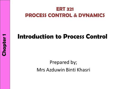 Introduction to Process Control Prepared by; Mrs Azduwin Binti Khasri Chapter 1 ERT 321 PROCESS CONTROL & DYNAMICS.