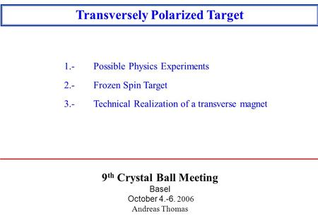9 th Crystal Ball Meeting Basel October 4.-6. 2006 Andreas Thomas Transversely Polarized Target 1.-Possible Physics Experiments 2.-Frozen Spin Target 3.-Technical.