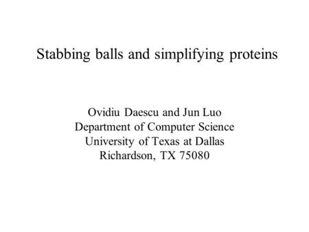 Stabbing balls and simplifying proteins Ovidiu Daescu and Jun Luo Department of Computer Science University of Texas at Dallas Richardson, TX 75080.