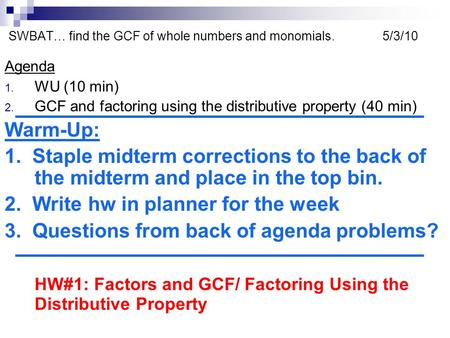 SWBAT… find the GCF of whole numbers and monomials. 5/3/10 Agenda 1. WU (10 min) 2. GCF and factoring using the distributive property (40 min) Warm-Up: