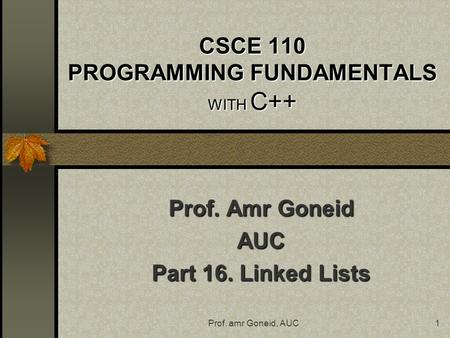Prof. amr Goneid, AUC1 CSCE 110 PROGRAMMING FUNDAMENTALS WITH C++ Prof. Amr Goneid AUC Part 16. Linked Lists.