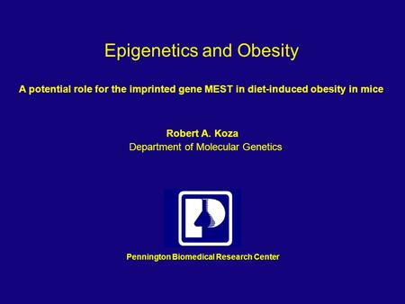 Epigenetics and Obesity A potential role for the imprinted gene MEST in diet-induced obesity in mice Pennington Biomedical Research Center Robert A. Koza.