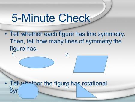 5-Minute Check Tell whether each figure has line symmetry. Then, tell how many lines of symmetry the figure has. Tell whether the figure has rotational.