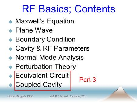 Shuichi Noguch, KEK6-th ILC School, November, 20111 RF Basics; Contents  Maxwell's Equation  Plane Wave  Boundary Condition  Cavity & RF Parameters.