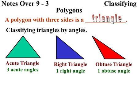 Notes Over 9 - 3 Classifying Polygons A polygon with three sides is a _____________. Classifying triangles by angles. Acute Triangle 3 acute angles Right.
