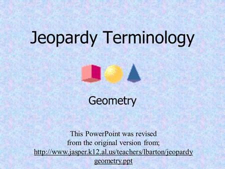 Jeopardy Terminology Geometry This PowerPoint was revised from the original version from;  geometry.ppt.