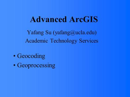 Advanced ArcGIS Yafang Su Academic Technology Services Geocoding Geoprocessing.