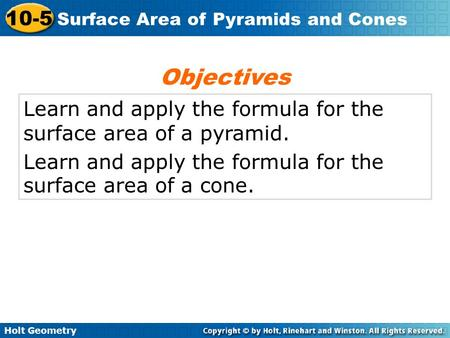 Holt Geometry 10-5 Surface Area of Pyramids and Cones Learn and apply the formula for the surface area of a pyramid. Learn and apply the formula for the.