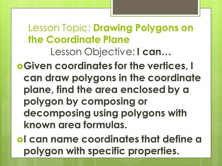Lesson Topic: Drawing Polygons on the Coordinate Plane Lesson Objective: I can…  Given coordinates for the vertices, I can draw polygons in the coordinate.