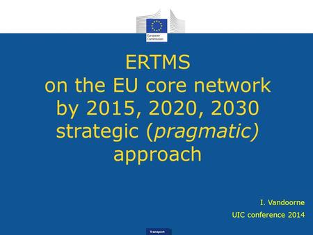 Transport ERTMS on the EU core network by 2015, 2020, 2030 strategic (pragmatic) approach UIC conference 2014 I. Vandoorne.