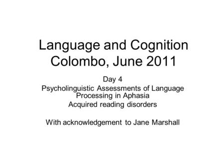 Language and Cognition Colombo, June 2011 Day 4 Psycholinguistic Assessments of Language Processing in Aphasia Acquired reading disorders With acknowledgement.