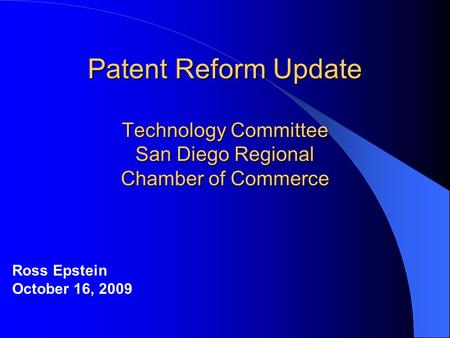 Patent Reform Update Technology Committee San Diego Regional Chamber of Commerce Ross Epstein October 16, 2009.