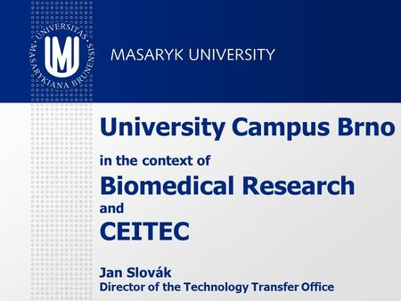 University Campus Brno in the context of Biomedical Research and CEITEC Jan Slovák Director of the Technology Transfer Office.