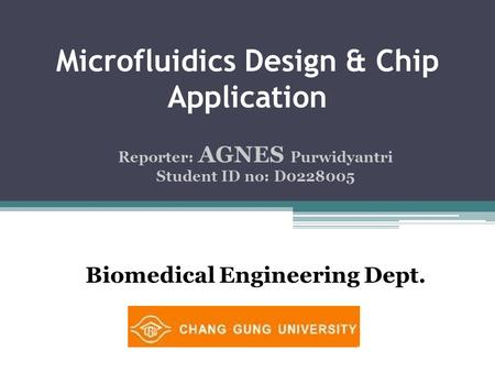 Microfluidics Design & Chip Application Reporter: AGNES Purwidyantri Student ID no: D0228005 Biomedical Engineering Dept.