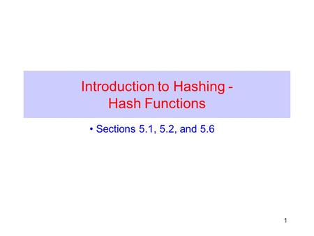 1 Introduction to Hashing - Hash Functions Sections 5.1, 5.2, and 5.6.
