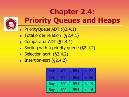 Chapter 2.4: Priority Queues and Heaps PriorityQueue ADT (§2.4.1) Total order relation (§2.4.1) Comparator ADT (§2.4.1) Sorting with a priority queue (§2.4.2)