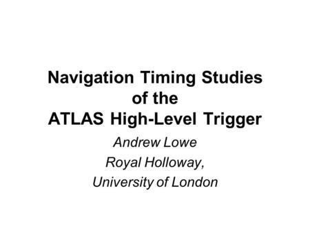 Navigation Timing Studies of the ATLAS High-Level Trigger Andrew Lowe Royal Holloway, University of London.