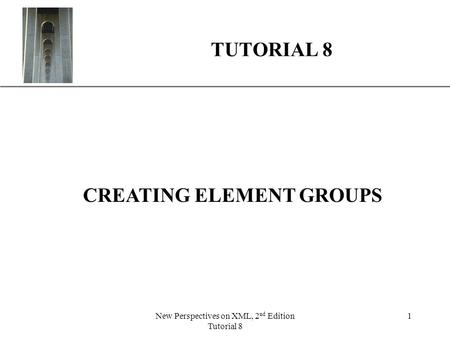 XP New Perspectives on XML, 2 nd Edition Tutorial 8 1 TUTORIAL 8 CREATING ELEMENT GROUPS.